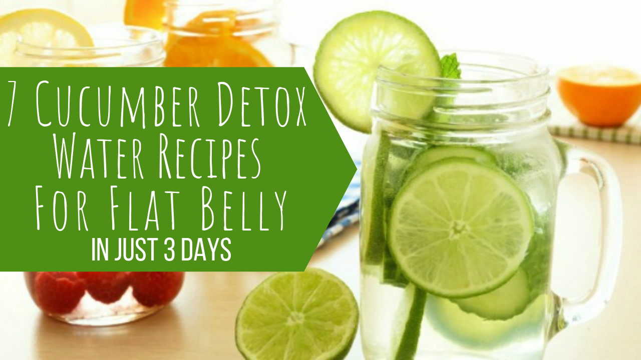 7 Cucumber Detox Water Recipes For Flat Belly In Just 3 Days